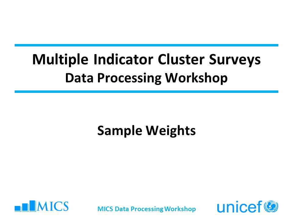 Multiple Indicator Cluster Surveys Data Processing Workshop Sample Weights MICS Data Processing Workshop