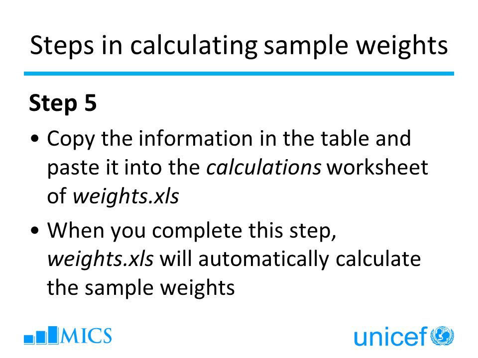 Steps in calculating sample weights Step 5 Copy the information in the table and paste it into the calculations worksheet of weights.xls When you comp