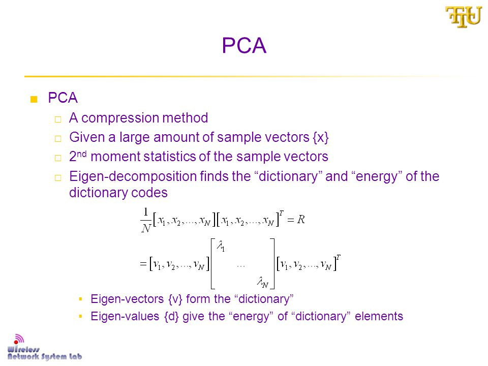 PCA ■PCA □A compression method □Given a large amount of sample vectors {x} □2 nd moment statistics of the sample vectors □Eigen-decomposition finds the dictionary and energy of the dictionary codes ▪Eigen-vectors {v} form the dictionary ▪Eigen-values {d} give the energy of dictionary elements