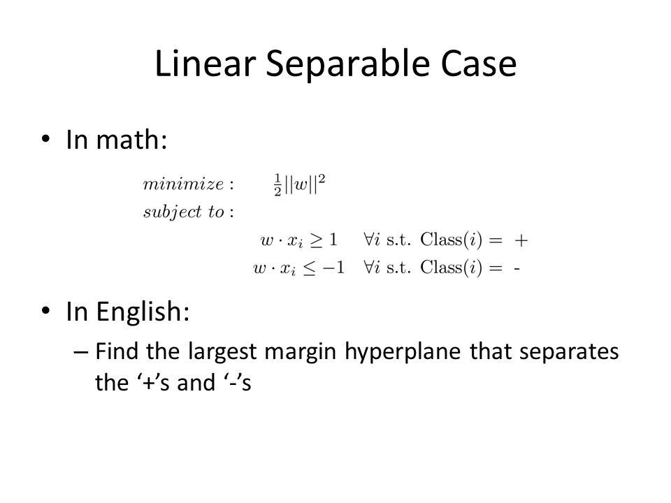 Linear Separable Case In math: In English: – Find the largest margin hyperplane that separates the '+'s and '-'s