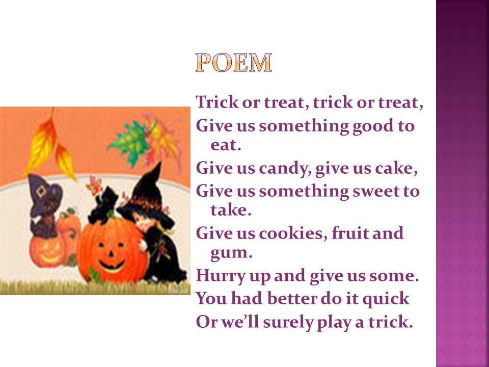 Trick or treat, trick or treat, Give us something good to eat.