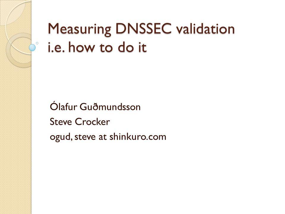 Measuring DNSSEC validation i.e. how to do it Ólafur Guðmundsson Steve Crocker ogud, steve at shinkuro.com