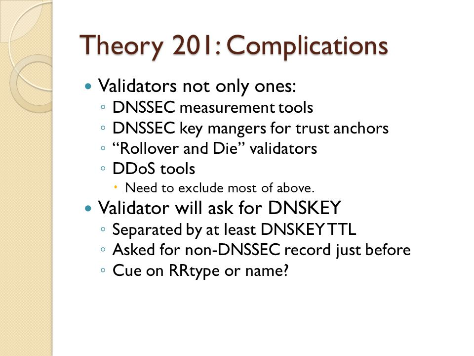 Theory 201: Complications Validators not only ones: ◦ DNSSEC measurement tools ◦ DNSSEC key mangers for trust anchors ◦ Rollover and Die validators ◦ DDoS tools  Need to exclude most of above.