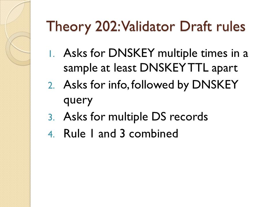 Theory 202: Validator Draft rules 1. Asks for DNSKEY multiple times in a sample at least DNSKEY TTL apart 2. Asks for info, followed by DNSKEY query 3