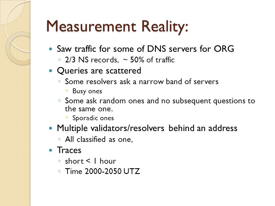 Measurement Reality: Saw traffic for some of DNS servers for ORG ◦ 2/3 NS records, ~ 50% of traffic Queries are scattered ◦ Some resolvers ask a narrow band of servers  Busy ones ◦ Some ask random ones and no subsequent questions to the same one.