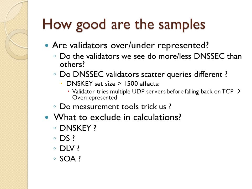 How good are the samples Are validators over/under represented? ◦ Do the validators we see do more/less DNSSEC than others? ◦ Do DNSSEC validators sca