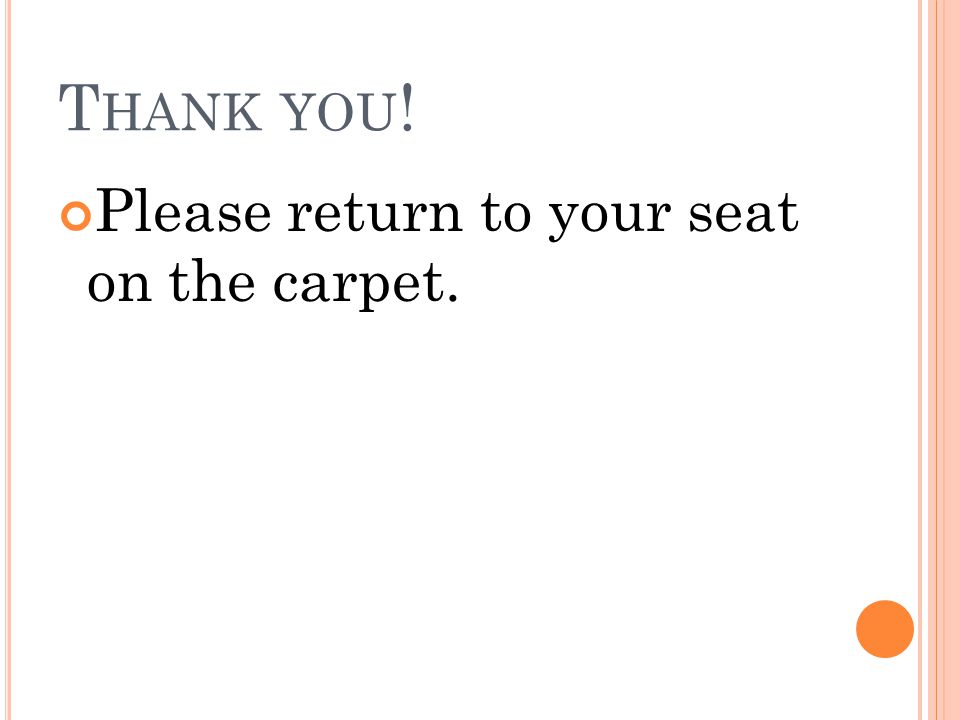 T HANK YOU ! Please return to your seat on the carpet.