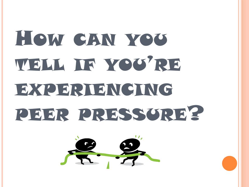 H OW CAN YOU TELL IF YOU ' RE EXPERIENCING PEER PRESSURE