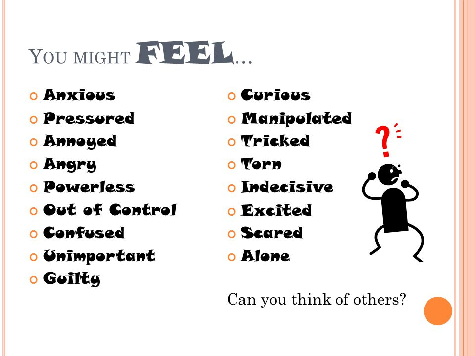 Y OU MIGHT FEEL … Anxious Pressured Annoyed Angry Powerless Out of Control Confused Unimportant Guilty Curious Manipulated Tricked Torn Indecisive Excited Scared Alone Can you think of others