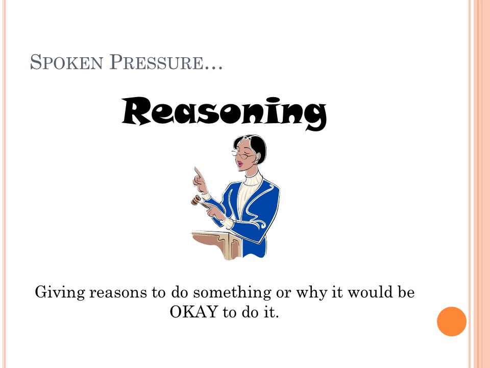 S POKEN P RESSURE … Reasoning Giving reasons to do something or why it would be OKAY to do it.