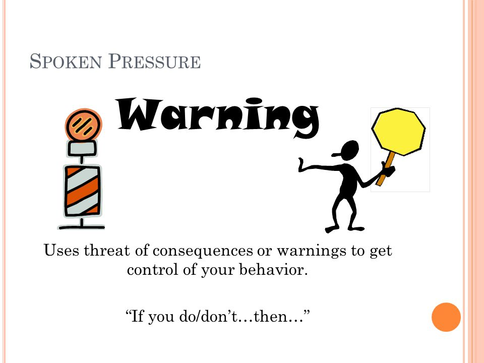S POKEN P RESSURE Warning Uses threat of consequences or warnings to get control of your behavior.