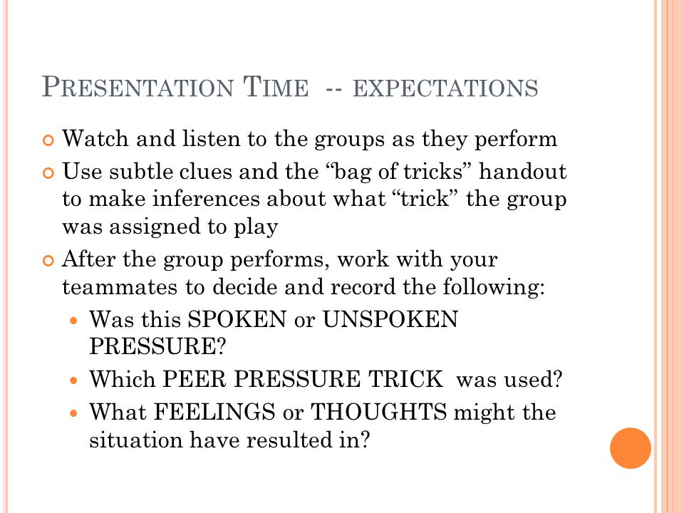 P RESENTATION T IME -- EXPECTATIONS Watch and listen to the groups as they perform Use subtle clues and the bag of tricks handout to make inferences about what trick the group was assigned to play After the group performs, work with your teammates to decide and record the following: Was this SPOKEN or UNSPOKEN PRESSURE.