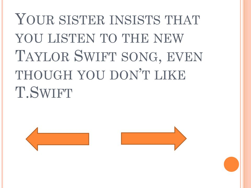 Y OUR SISTER INSISTS THAT YOU LISTEN TO THE NEW T AYLOR S WIFT SONG, EVEN THOUGH YOU DON ' T LIKE T.S WIFT