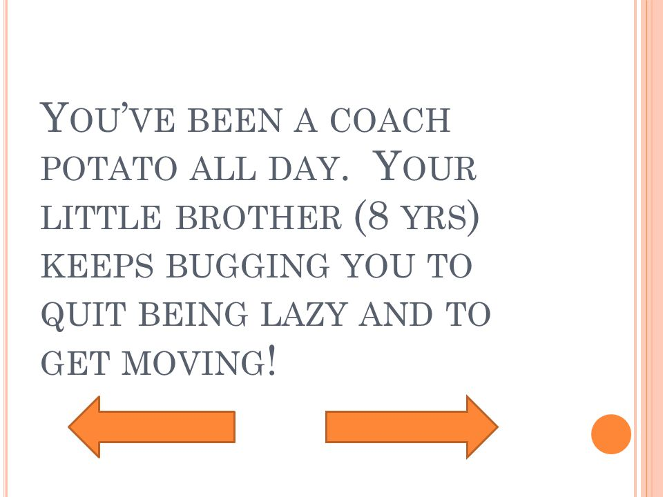 Y OU ' VE BEEN A COACH POTATO ALL DAY.