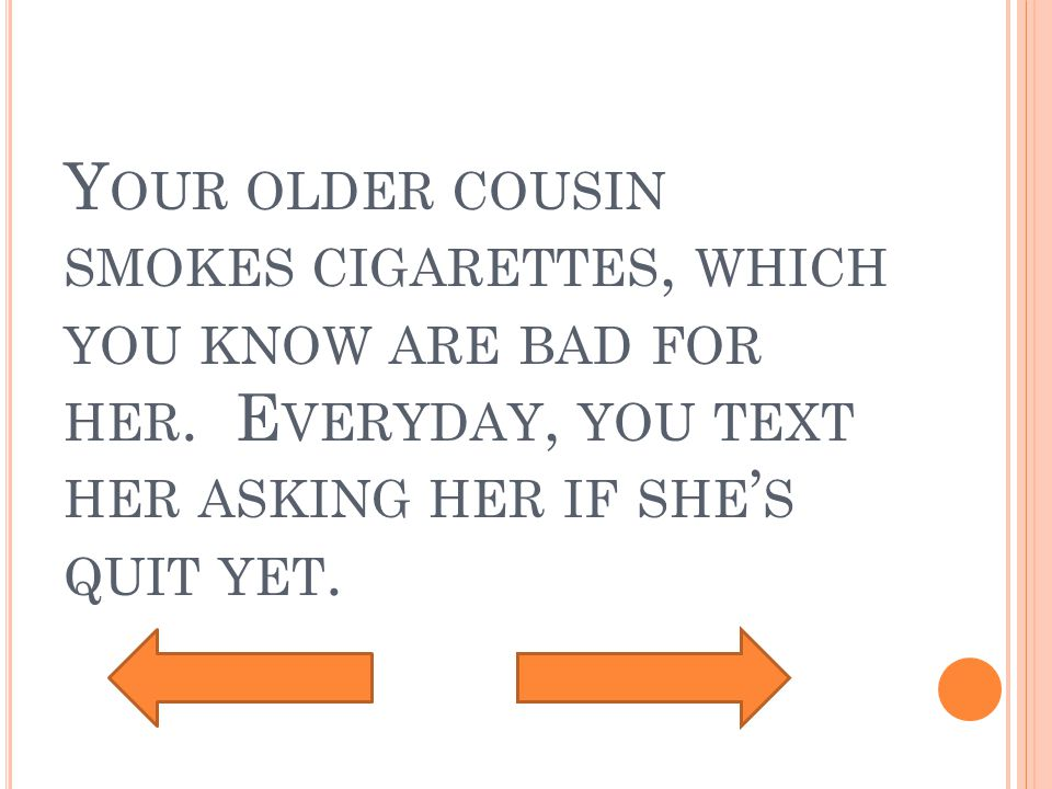 Y OUR OLDER COUSIN SMOKES CIGARETTES, WHICH YOU KNOW ARE BAD FOR HER.