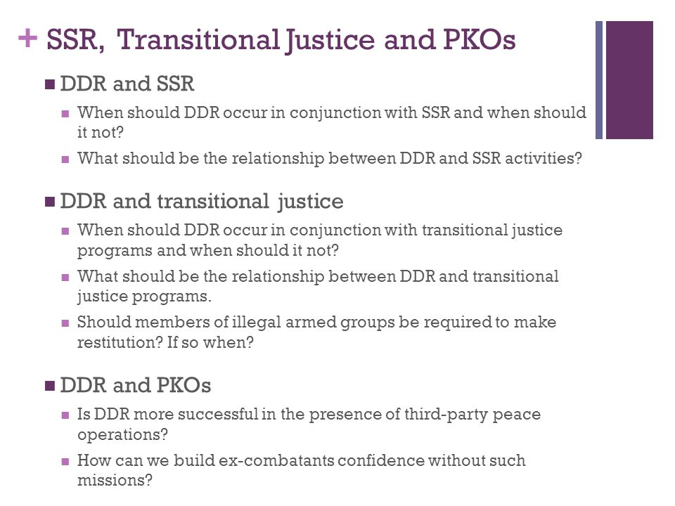 + SSR, Transitional Justice and PKOs DDR and SSR When should DDR occur in conjunction with SSR and when should it not.