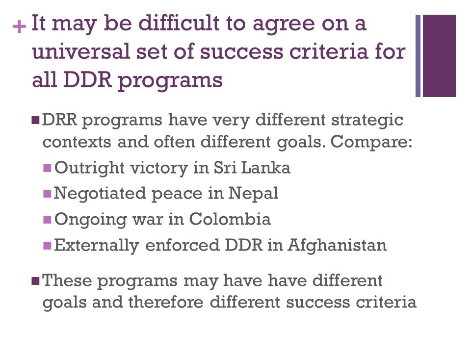 + It may be difficult to agree on a universal set of success criteria for all DDR programs DRR programs have very different strategic contexts and often different goals.