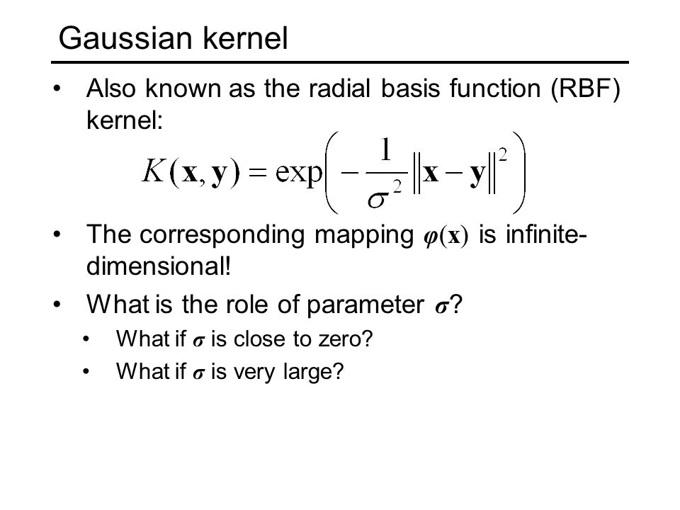 Gaussian kernel Also known as the radial basis function (RBF) kernel: The corresponding mapping φ(x) is infinite- dimensional.