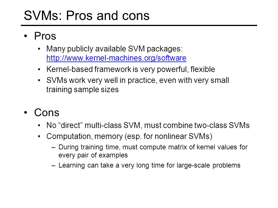 SVMs: Pros and cons Pros Many publicly available SVM packages: http://www.kernel-machines.org/software http://www.kernel-machines.org/software Kernel-based framework is very powerful, flexible SVMs work very well in practice, even with very small training sample sizes Cons No direct multi-class SVM, must combine two-class SVMs Computation, memory (esp.