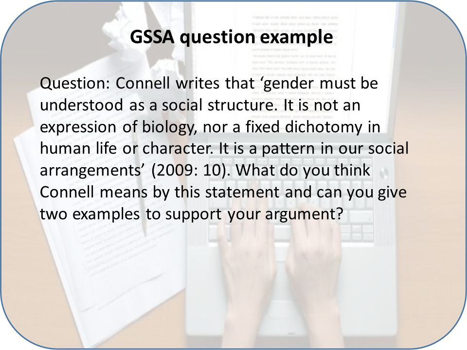GSSA question example Question: Connell writes that 'gender must be understood as a social structure. It is not an expression of biology, nor a fixed