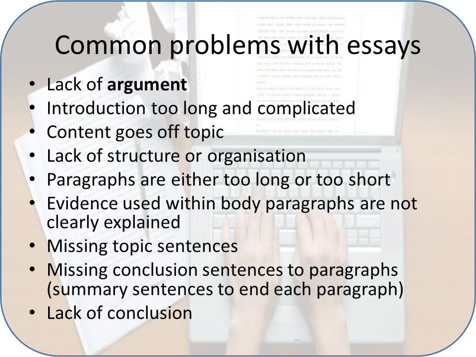 Common problems with essays Lack of argument Introduction too long and complicated Content goes off topic Lack of structure or organisation Paragraphs