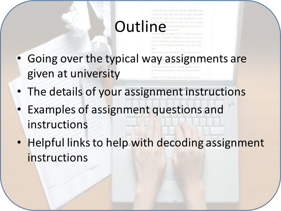 Outline Going over the typical way assignments are given at university The details of your assignment instructions Examples of assignment questions and instructions Helpful links to help with decoding assignment instructions