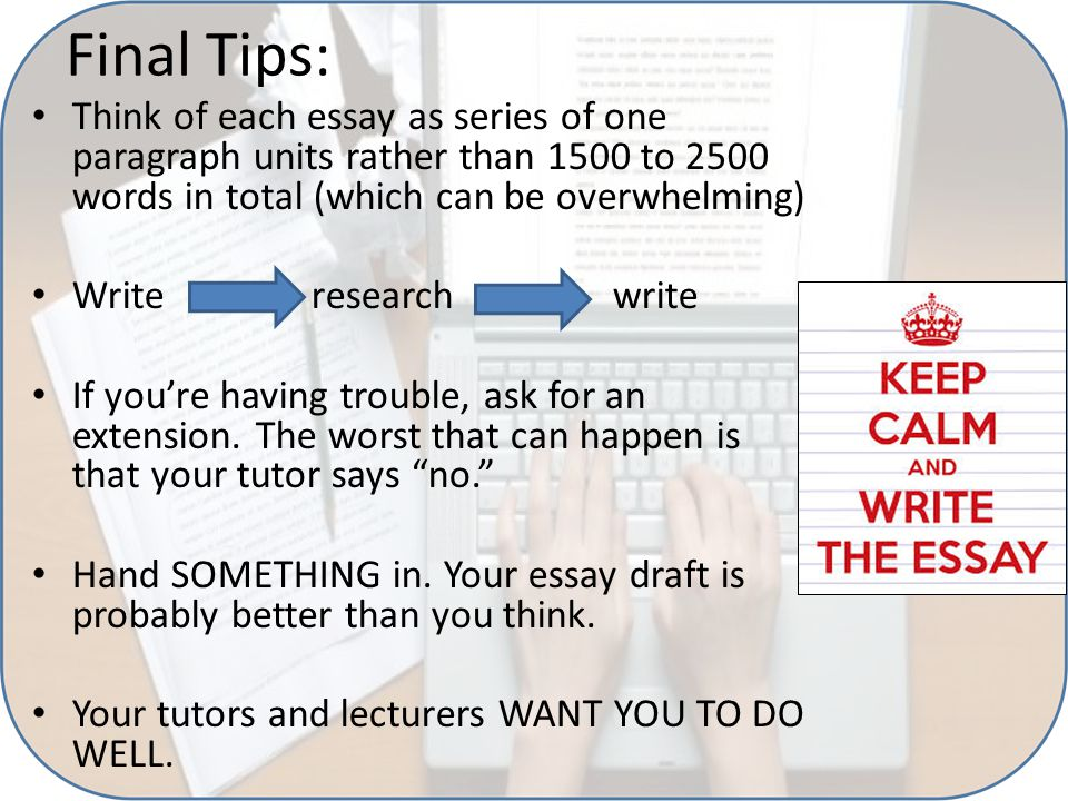 Final Tips: Think of each essay as series of one paragraph units rather than 1500 to 2500 words in total (which can be overwhelming) Write research wr