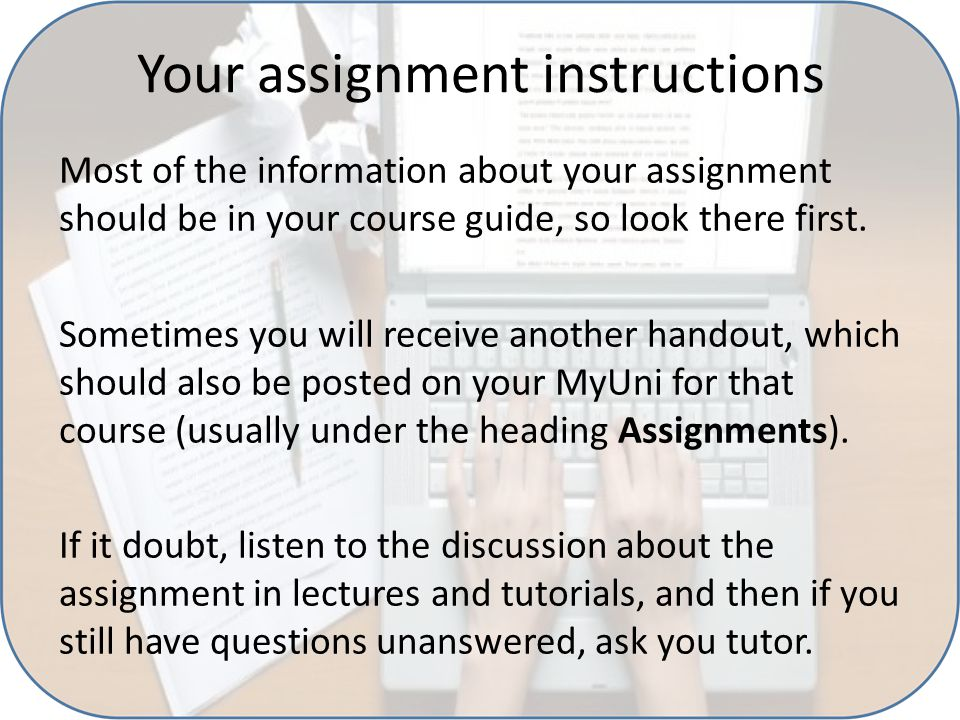 Your assignment instructions Most of the information about your assignment should be in your course guide, so look there first. Sometimes you will rec