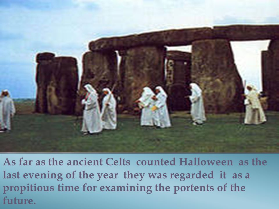 As far as the ancient Celts counted Halloween as the last evening of the year they was regarded it as a propitious time for examining the portents of the future.