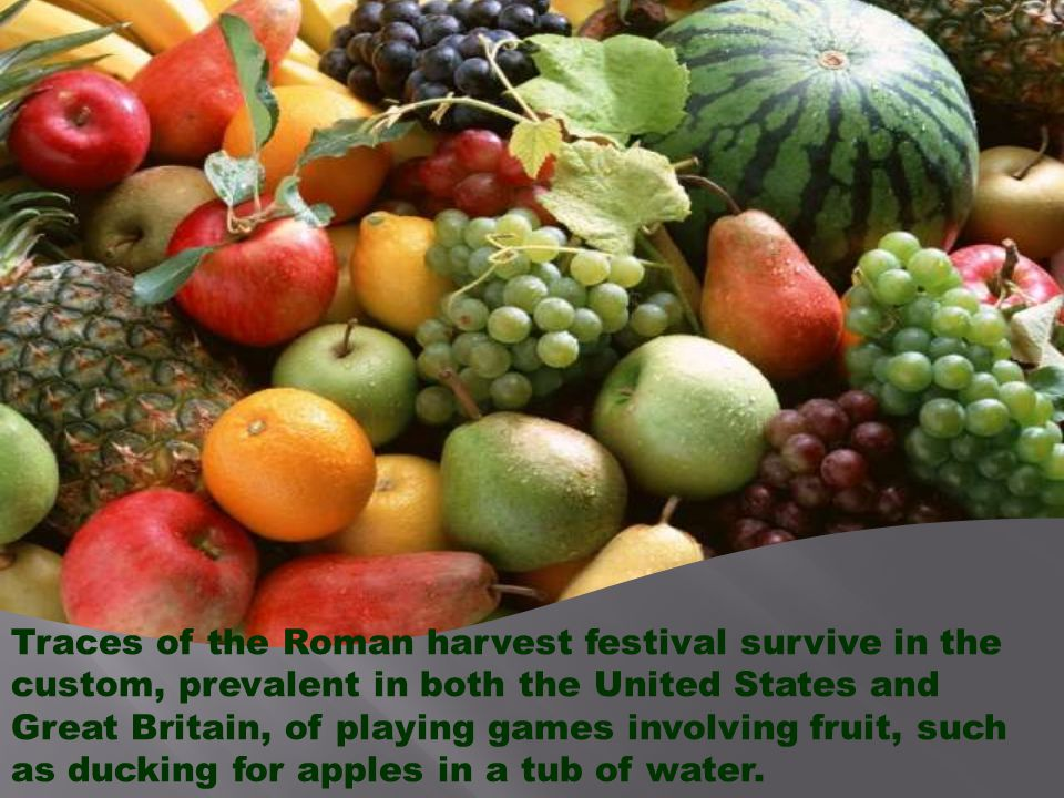Traces of the Roman harvest festival survive in the custom, prevalent in both the United States and Great Britain, of playing games involving fruit, such as ducking for apples in a tub of water.