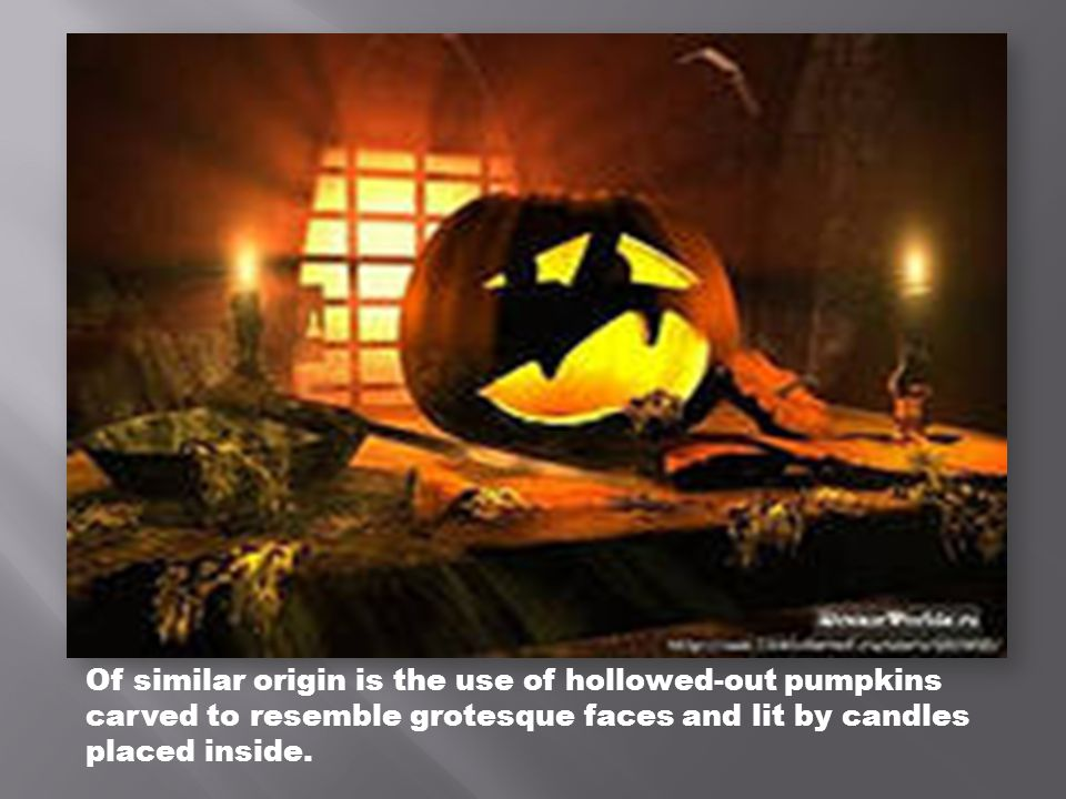 Of similar origin is the use of hollowed-out pumpkins carved to resemble grotesque faces and lit by candles placed inside.