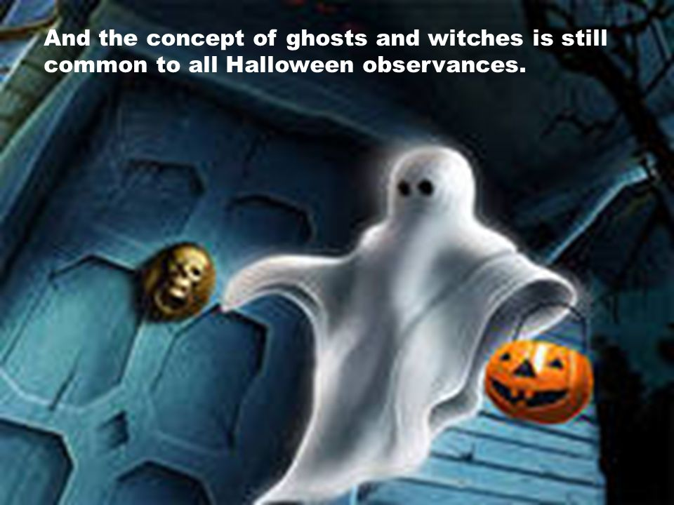 And the concept of ghosts and witches is still common to all Halloween observances.