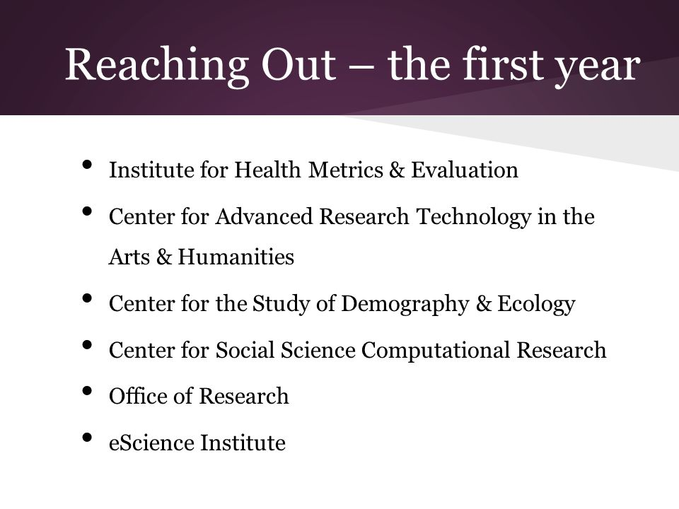 Reaching Out – the first year Institute for Health Metrics & Evaluation Center for Advanced Research Technology in the Arts & Humanities Center for the Study of Demography & Ecology Center for Social Science Computational Research Office of Research eScience Institute