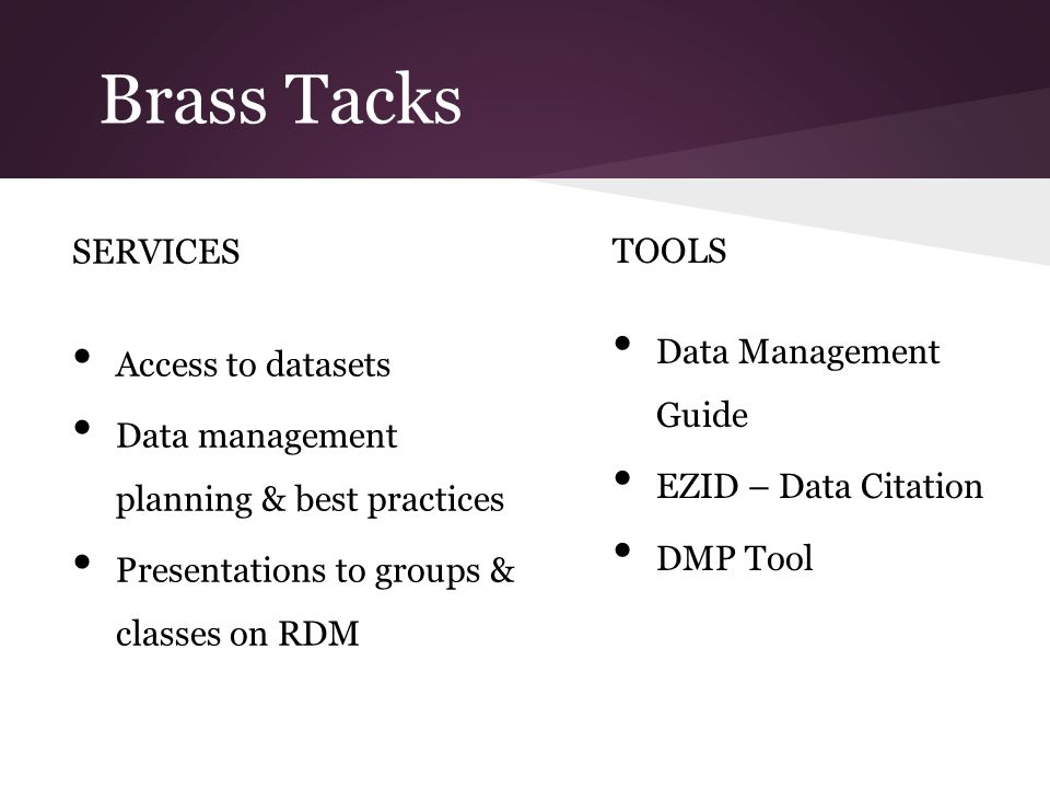 Brass Tacks SERVICES Access to datasets Data management planning & best practices Presentations to groups & classes on RDM TOOLS Data Management Guide EZID – Data Citation DMP Tool