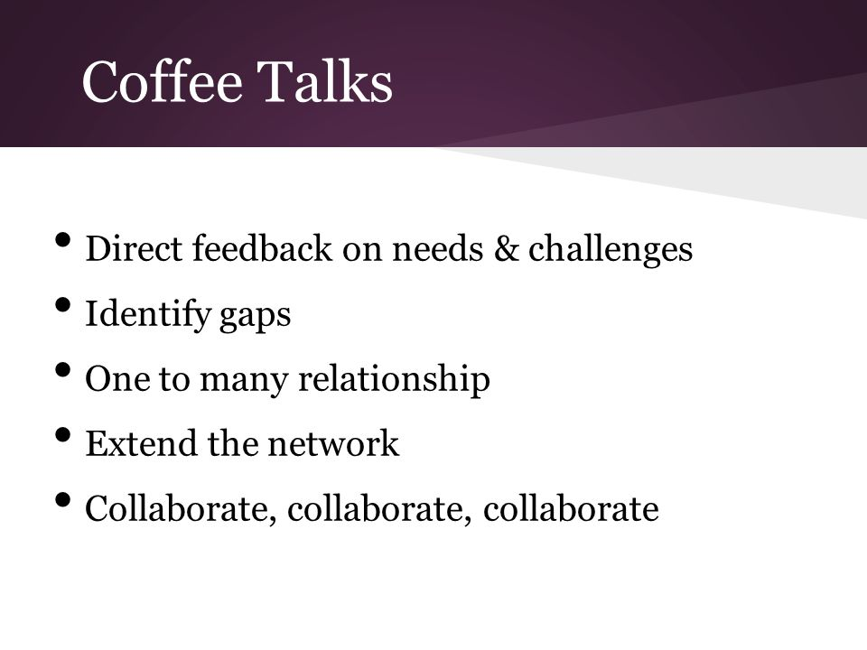 Coffee Talks Direct feedback on needs & challenges Identify gaps One to many relationship Extend the network Collaborate, collaborate, collaborate