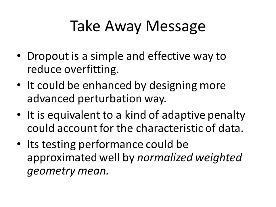 Take Away Message Dropout is a simple and effective way to reduce overfitting. It could be enhanced by designing more advanced perturbation way. It is