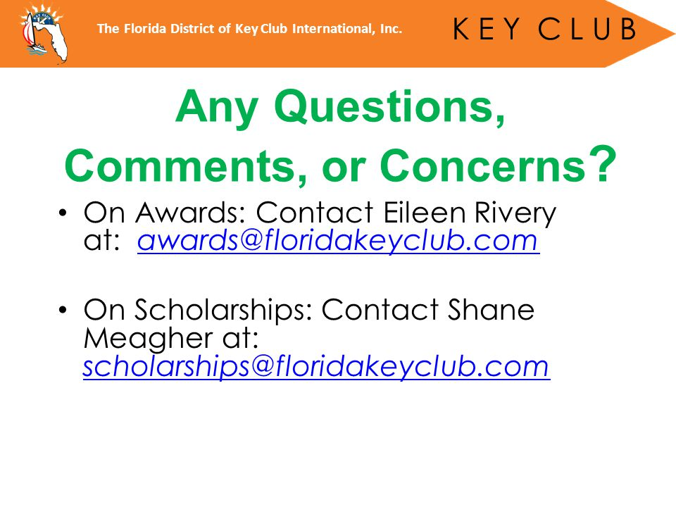 On Awards: Contact Eileen Rivery at: awards@floridakeyclub.comawards@floridakeyclub.com On Scholarships: Contact Shane Meagher at: scholarships@floridakeyclub.com scholarships@floridakeyclub.com Any Questions, Comments, or Concerns .