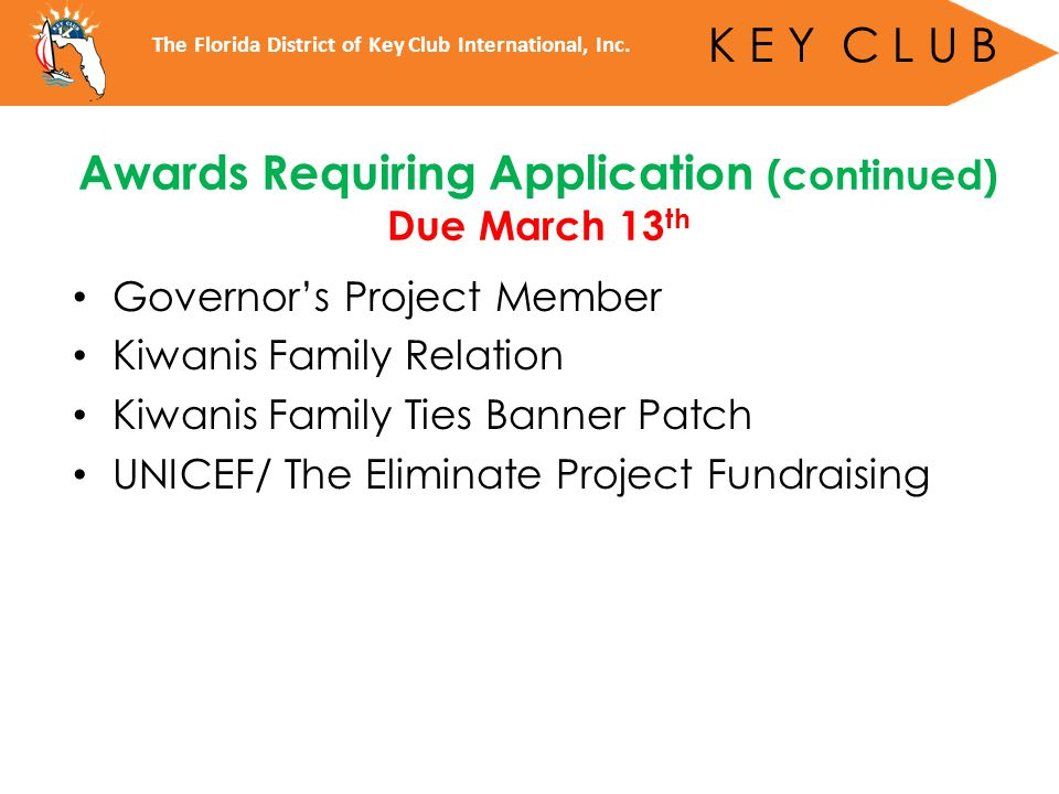 Governor's Project Member Kiwanis Family Relation Kiwanis Family Ties Banner Patch UNICEF/ The Eliminate Project Fundraising Awards Requiring Application (continued) Due March 13 th The Florida District of Key Club International, Inc.