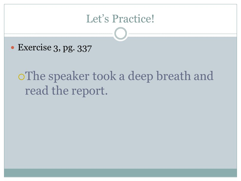 Let's Practice! Exercise 3, pg. 337  The speaker took a deep breath and read the report.