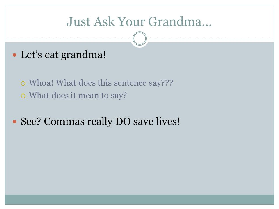 Just Ask Your Grandma… Let's eat grandma.  Whoa.