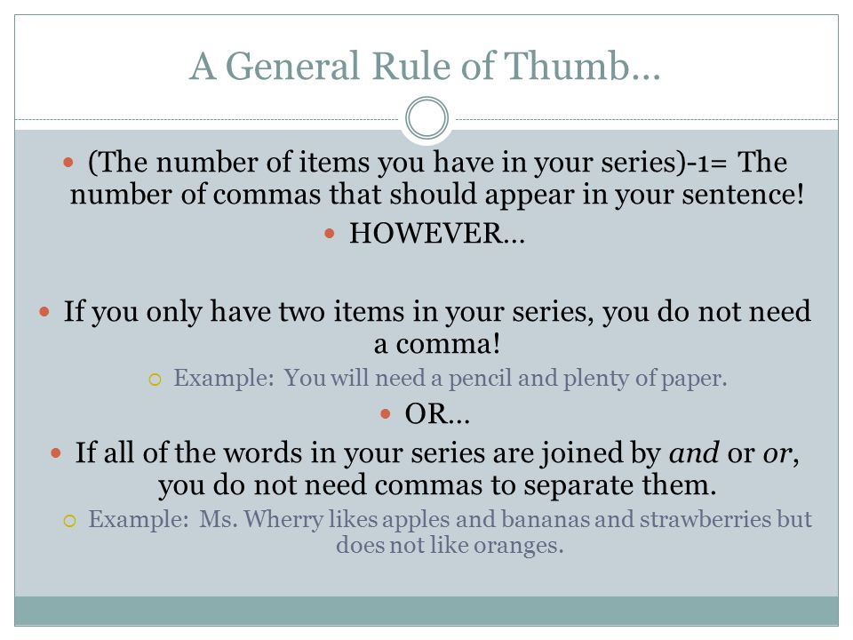 A General Rule of Thumb… (The number of items you have in your series)-1= The number of commas that should appear in your sentence.