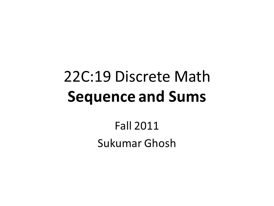 22C:19 Discrete Math Sequence and Sums Fall 2011 Sukumar Ghosh