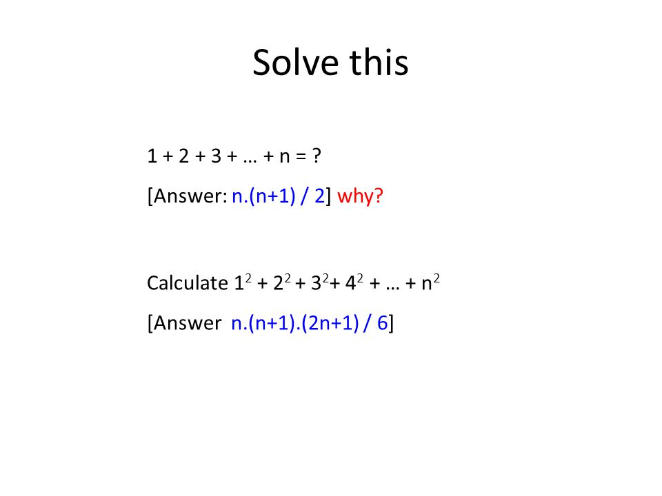 Solve this Calculate 1 2 + 2 2 + 3 2 + 4 2 + … + n 2 [Answer n.(n+1).(2n+1) / 6] 1 + 2 + 3 + … + n = .