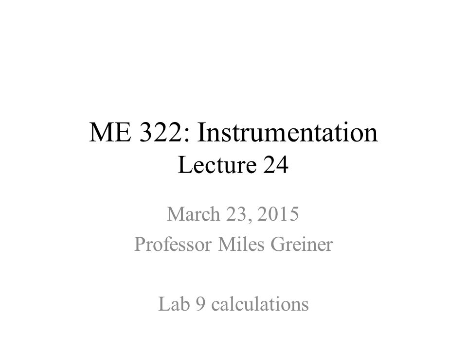 ME 322: Instrumentation Lecture 24 March 23, 2015 Professor Miles Greiner Lab 9 calculations