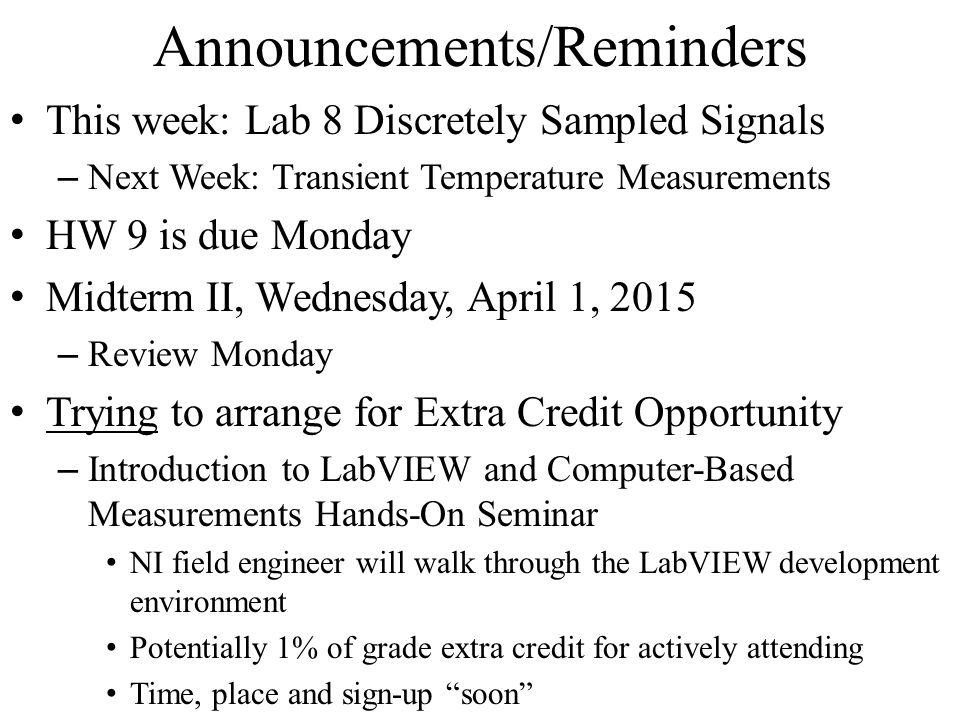 Announcements/Reminders This week: Lab 8 Discretely Sampled Signals – Next Week: Transient Temperature Measurements HW 9 is due Monday Midterm II, Wednesday, April 1, 2015 – Review Monday Trying to arrange for Extra Credit Opportunity – Introduction to LabVIEW and Computer-Based Measurements Hands-On Seminar NI field engineer will walk through the LabVIEW development environment Potentially 1% of grade extra credit for actively attending Time, place and sign-up soon
