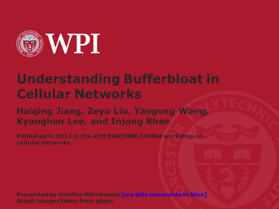 Worcester Polytechnic Institute Understanding Bufferbloat in Cellular Networks Haiqing Jiang, Zeyu Liu, Yaogong Wang, Kyunghan Lee, and Injong Rhee Presented by Vasilios Mitrokostas [my side comments in blue] Graph images taken from paper Published in 2012 in the ACM SIGCOMM CellNet workshop on cellular networks