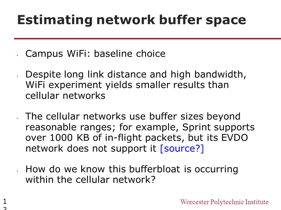 Worcester Polytechnic Institute Estimating network buffer space 13 Campus WiFi: baseline choice Despite long link distance and high bandwidth, WiFi ex