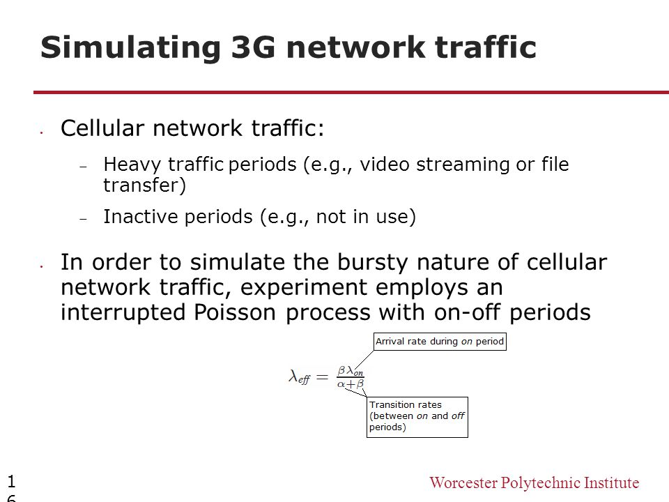 Worcester Polytechnic Institute Simulating 3G network traffic 16 Cellular network traffic:  Heavy traffic periods (e.g., video streaming or file tran