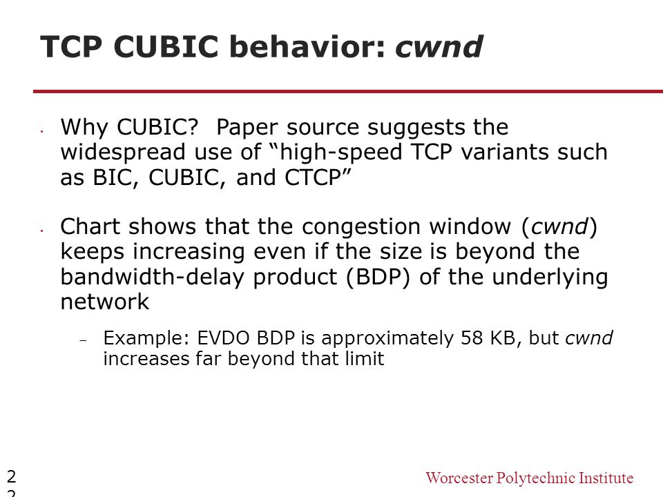 "Worcester Polytechnic Institute TCP CUBIC behavior: cwnd 22 Why CUBIC? Paper source suggests the widespread use of ""high-speed TCP variants such as BI"