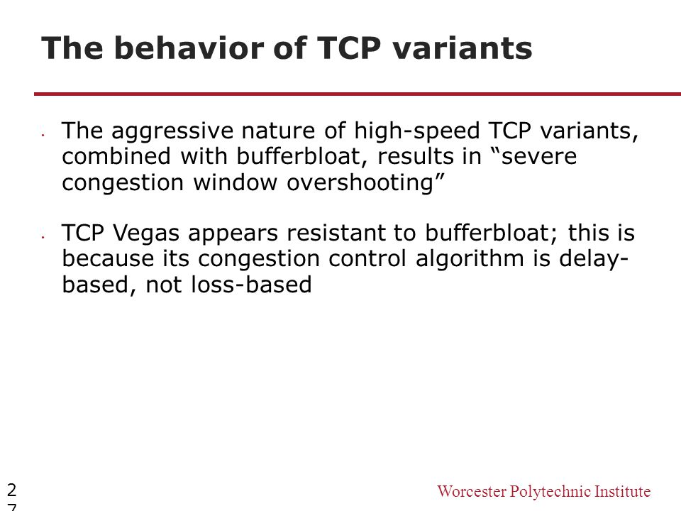 Worcester Polytechnic Institute The behavior of TCP variants 27 The aggressive nature of high-speed TCP variants, combined with bufferbloat, results i